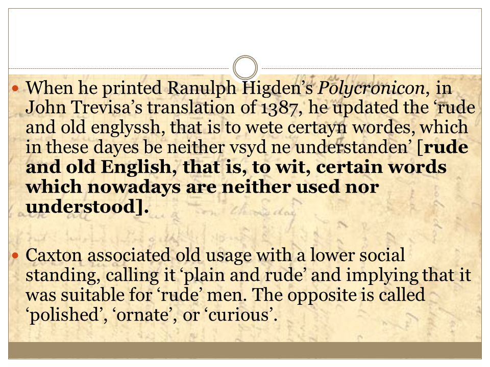 When he printed Ranulph Higden's Polycronicon, in John Trevisa's translation of 1387, he updated the 'rude and old englyssh, that is to wete certayn wordes, which in these dayes be neither vsyd ne understanden' [rude and old English, that is, to wit, certain words which nowadays are neither used nor understood].